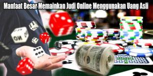 Manfaat Besar Memainkan Judi Online Menggunakan Uang Asli
