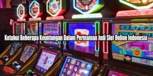 Ketahui Beberapa Keuntungan Dalam Permainan Judi Slot Online Indonesia