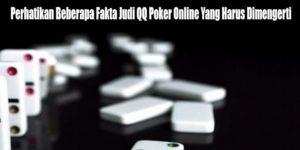 Perhatikan Beberapa Fakta Judi QQ Poker Online Yang Harus Dimengerti